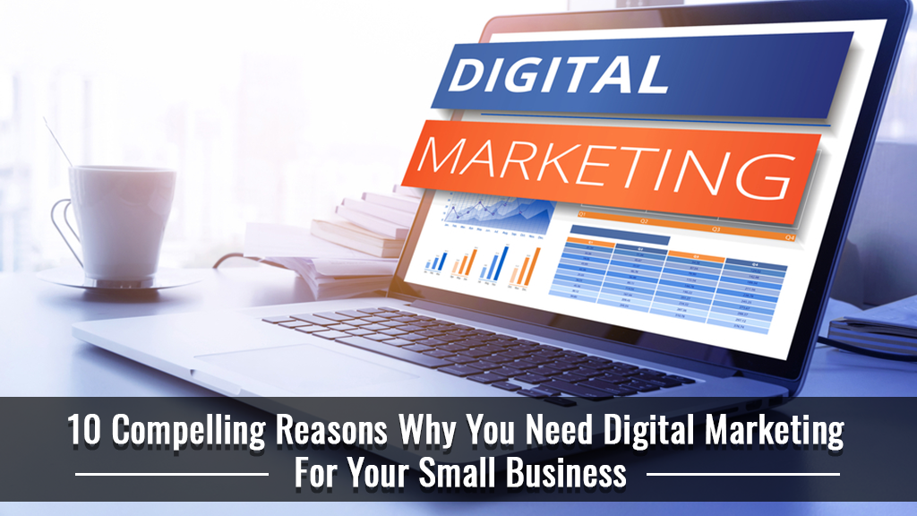 10 Compelling Reasons Why You Need Digital Marketing For Your Small Business