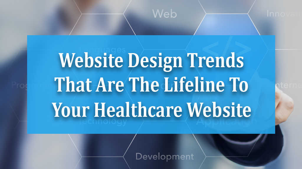 Website Design Trends That Are The Lifeline To Your Healthcare Website